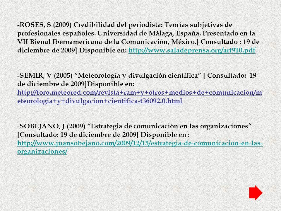 -ROSES, S (2009) Credibilidad del periodista: Teorías subjetivas de profesionales españoles. Universidad de Málaga, España. Presentado en la VII Bienal Iberoamericana de la Comunicación, México.[ Consultado : 19 de diciembre de 2009] Disponible en: http://www.saladeprensa.org/art910.pdf